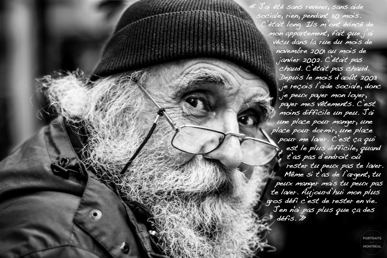 """""""I've been without revenue, without social assistance, nothing, for 30 months. It was long. They evicted me from my apartment, so I lived in the streets between November 2001 and January 2002. It wasn't warm. It wasn't warm. I've been receiving social assistance since August 2003, so I can pay for my rent and for my clothes. It's somewhat less difficult. I've got a place to eat, a place to sleep, a place to wash. That's the hardest part, when you don't have place to stay, you can't wash. Even if you have money, you can eat, but you can't wash. Today my biggest struggle is to stay alive. Pretty much the only struggle I have."""""""