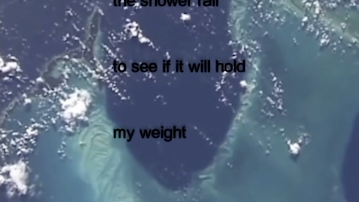 "An image from the earth from space. Blue and turquoise lagoon shapes with bits of cloud scattered on top of them, they are the type of clouds that look like popcorn. Black text in the middle of the screen reads ""to see if it will hold"" and ""my weight"" underneath it. There is some text at the very top of the screen that is cut off. The text in this video moves horizontally up the screen as lyrics to a song played on a karaoke monitor do."